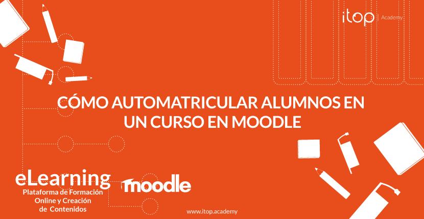 Cómo automatricular alumnos en un curso en Moodle