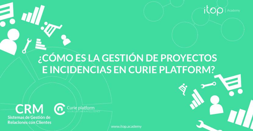 ¿Cómo es la gestión de proyectos e incidencias en Curie Platform?