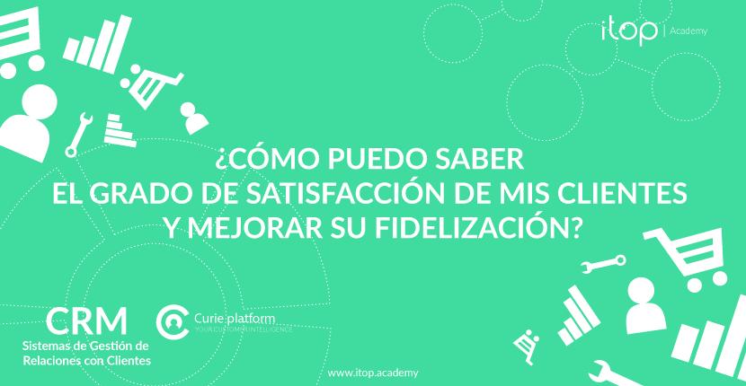 ¿Cómo puedo saber el grado de satisfacción de mis clientes y mejorar su fidelización?