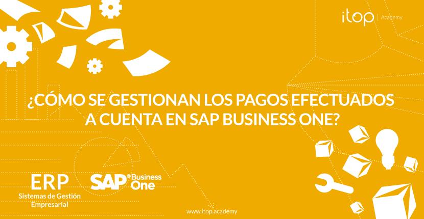 ¿Cómo se gestionan los pagos efectuados a cuenta en SAP Business One?