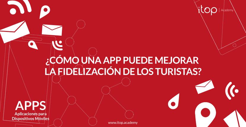 ¿Cómo una App puede mejorar la fidelización de los turistas?