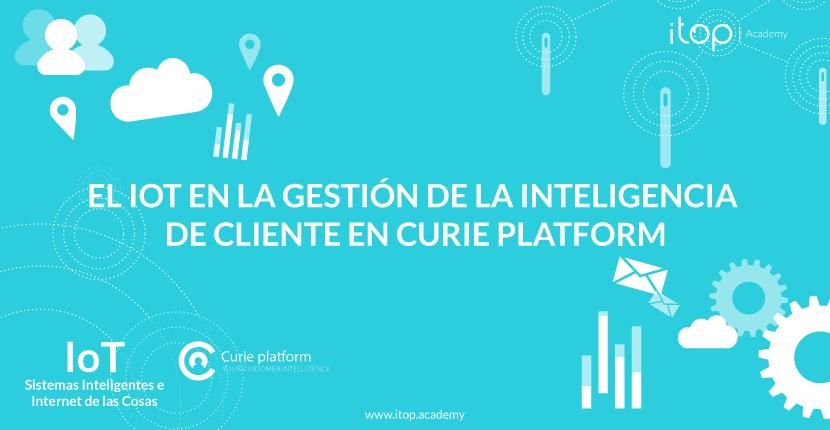 El IoT en la gestión de la Inteligencia de Cliente en Curie Platform