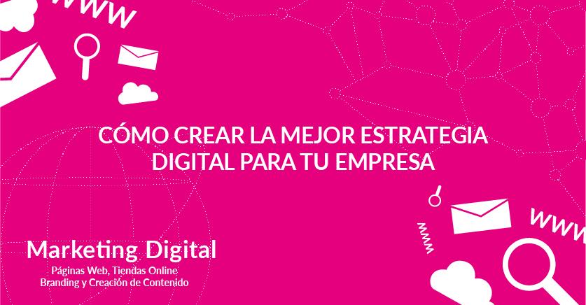 Cómo crear la mejor estrategia digital para tu empresa